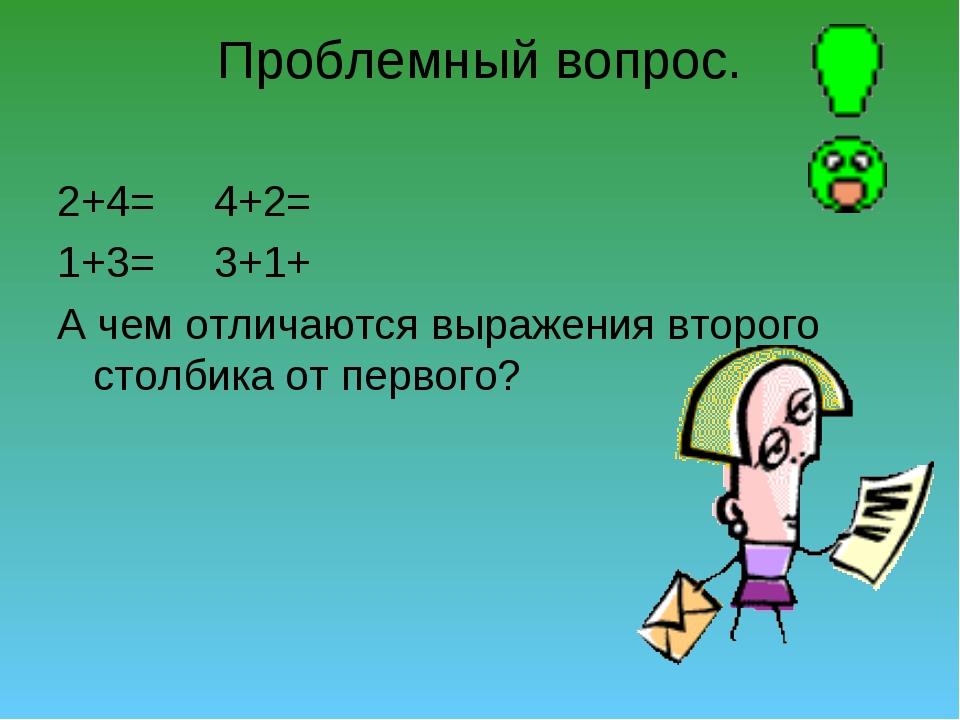 Проблемный вопрос. 2+4= 4+2= 1+3= 3+1+ А чем отличаются выражения второго сто...