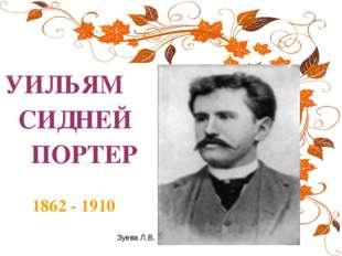 УИЛЬЯМ СИДНЕЙ ПОРТЕР 1862 - 1910 Зуева Л.В.