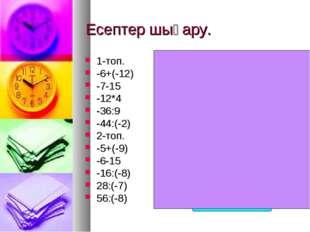 Есептер шығару. 1-топ. -6+(-12) -7-15 -12*4 -36:9 -44:(-2) 2-топ. -5+(-9) -6-