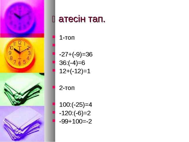 Қатесін тап. 1-топ -27+(-9)=36 36:(-4)=6 12+(-12)=1 2-топ 100:(-25)=4 -120:(-...