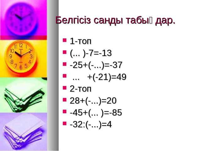 Белгісіз санды табыңдар. 1-топ (... )-7=-13 -25+(-...)=-37 ... +(-21)=49 2-то...