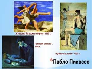 """Пабло Пикассо """"Женщины бегущие по берегу"""" 1922 г. «Девочка на шаре"""". 1905 г."""