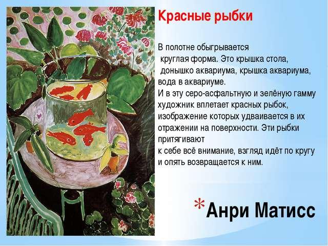 Анри Матисс Красные рыбки В полотне обыгрывается круглая форма. Это крышка ст...