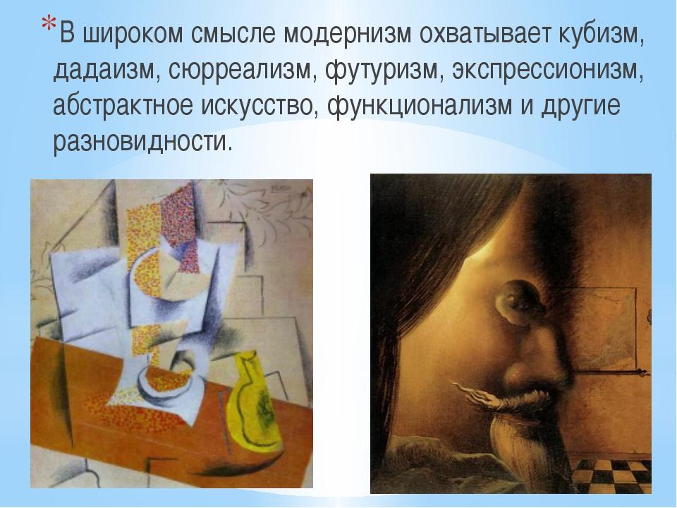 В широком смысле модернизм охватывает кубизм, дадаизм, сюрреализм, футуризм,...