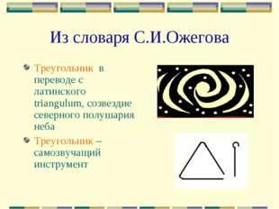Из словаря С.И.Ожегова Треугольник в переводе с латинского triangulum, созвез