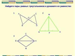 A B C D O N M P K С В А M Найдите пары равных треугольников и докажите их рав