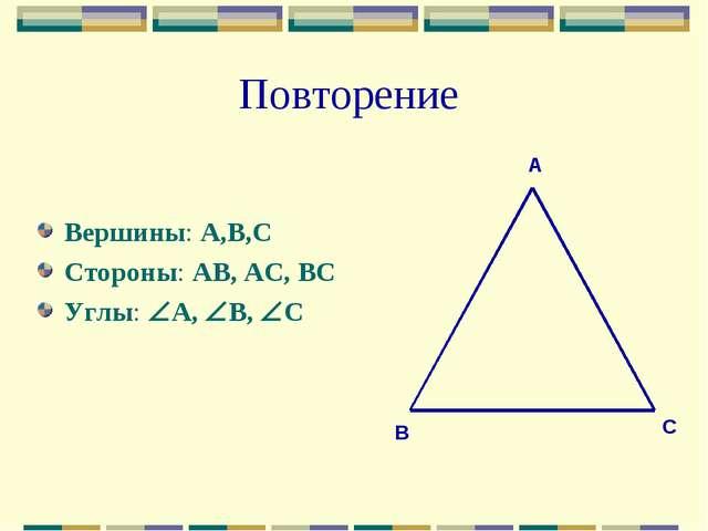 Повторение Вершины: А,В,С Стороны: АВ, АС, ВС Углы: А, В, С А В С