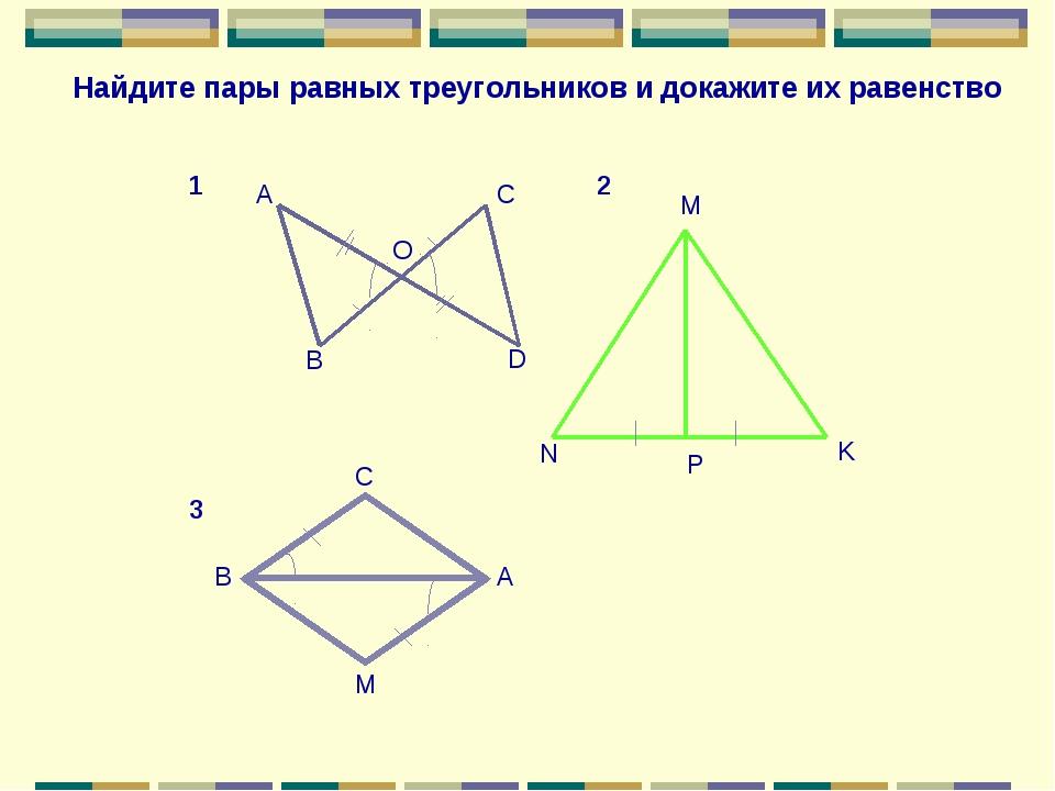 A B C D O N M P K С В А M Найдите пары равных треугольников и докажите их рав...