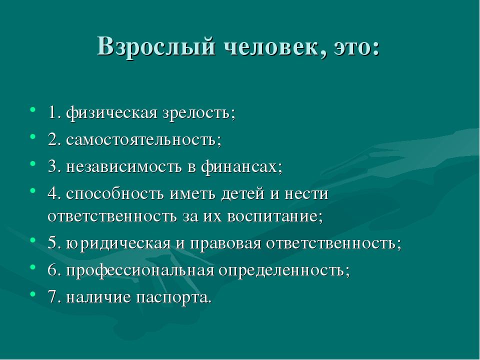 Взрослый человек, это: 1. физическая зрелость; 2. самостоятельность; 3. неза...