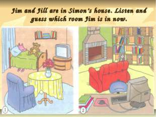 Jim and Jill are in Simon's house. Listen and guess which room Jim is in now.
