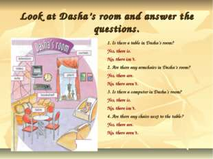 Look at Dasha's room and answer the questions. 1. Is there a table in Dasha's