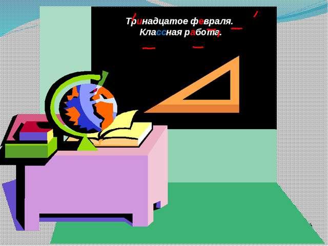 onachishich@mail.ru Тринадцатое февраля. Классная работа.