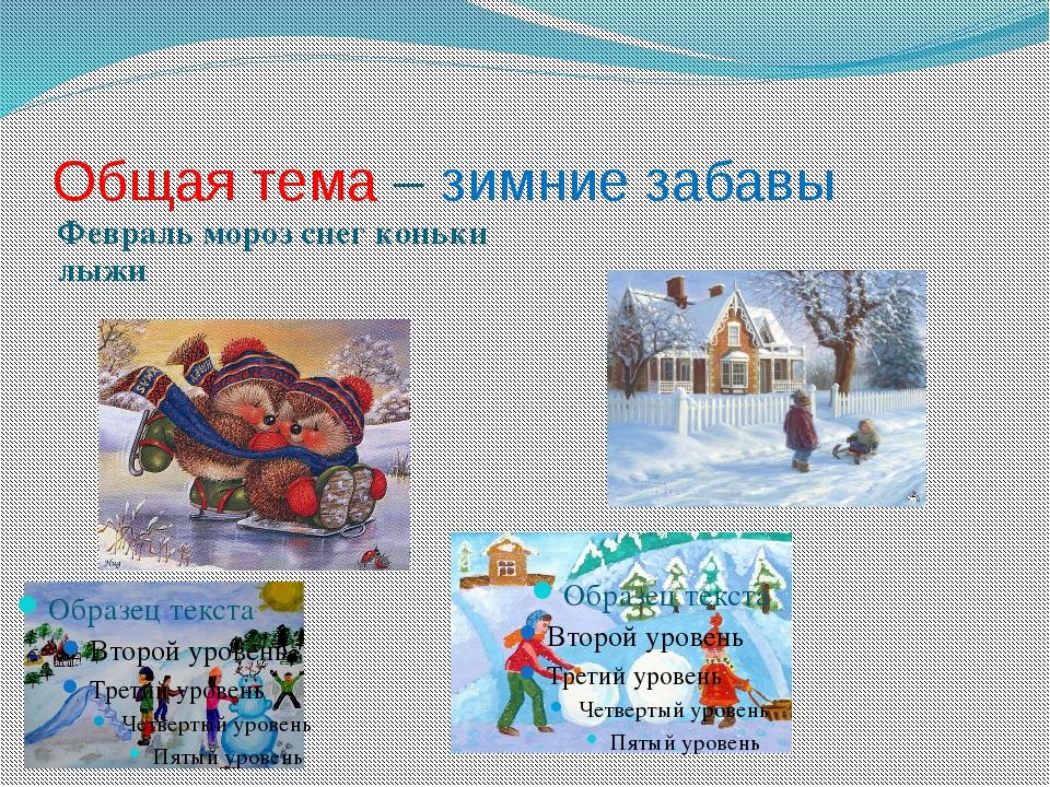 Общая тема – зимние забавы Февраль мороз снег коньки лыжи