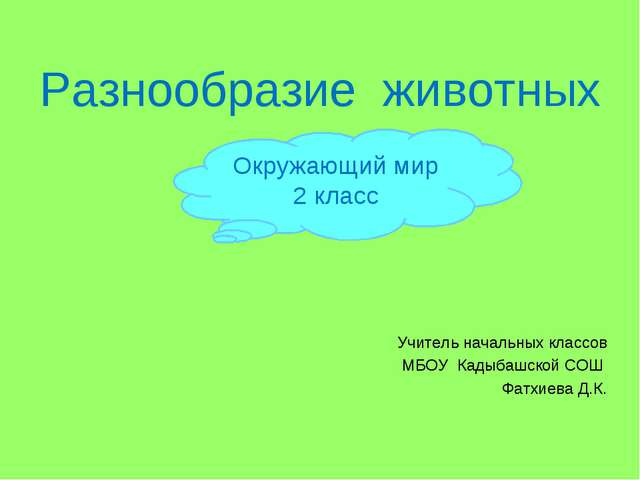 Разнообразие животных Учитель начальных классов МБОУ Кадыбашской СОШ Фатхиева...