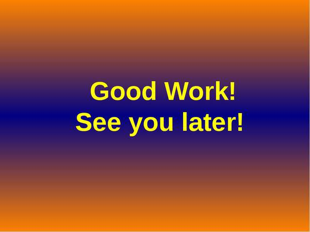 Good Work! See you later!