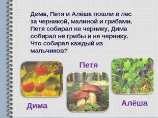 Дима, Петя и Алёша пошли в лес за черникой, малиной и грибами. Петя собирал н