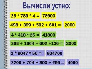 25 * 789 * 4 = 78900 4 * 418 * 25 = 41800 2 * 9047 * 50 = 904700 498 + 399 +