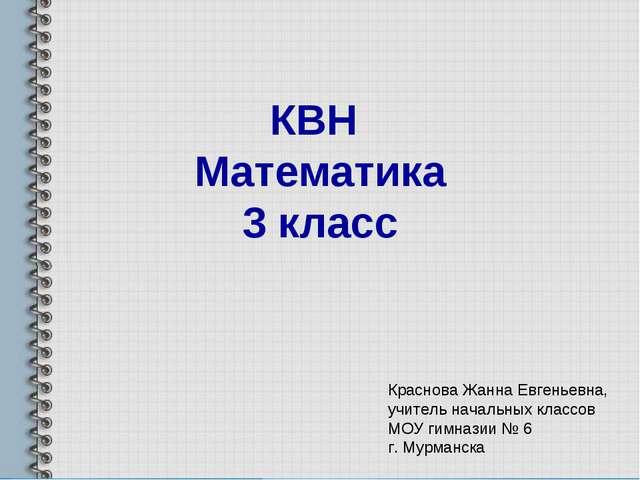 КВН Математика 3 класс Краснова Жанна Евгеньевна, учитель начальных классов М...
