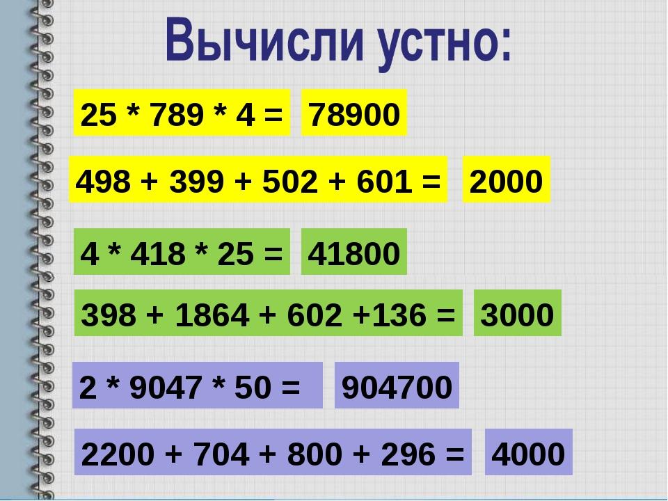 25 * 789 * 4 = 78900 4 * 418 * 25 = 41800 2 * 9047 * 50 = 904700 498 + 399 +...