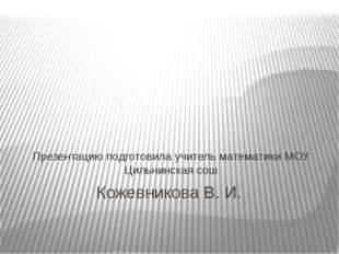 Кожевникова В. И. Презентацию подготовила учитель математики МОУ Цильнинская