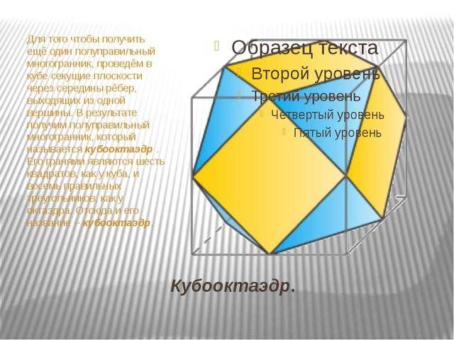 Кубооктaэдр. Для того чтобы получить ещё один полупрaвильный многогрaнник, пр...