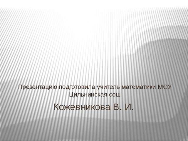 Кожевникова В. И. Презентацию подготовила учитель математики МОУ Цильнинская...