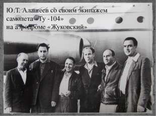 Ю.Т. Алашеев со своим экипажем самолета «Ту -104» на аэродроме «Жуковский»