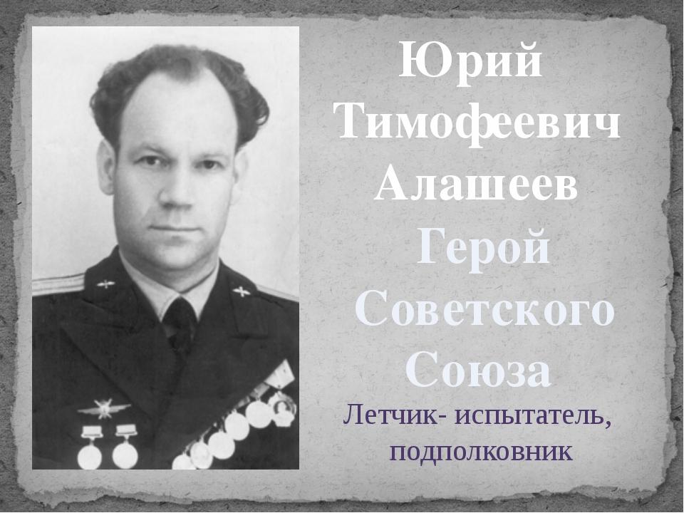 Юрий Тимофеевич Алашеев Герой Советского Союза Летчик- испытатель, подполковник