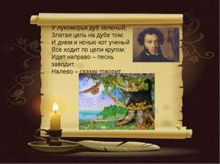 У лукоморья дуб зеленый; Златая цепь на дубе том; И днем и ночью кот ученый