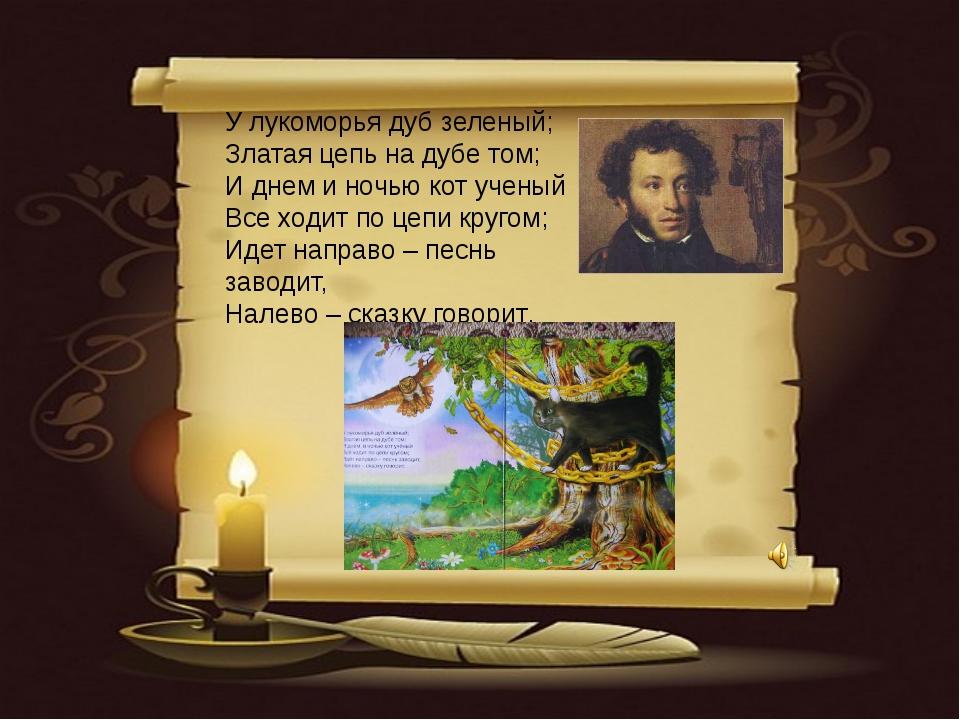 У лукоморья дуб зеленый; Златая цепь на дубе том; И днем и ночью кот ученый...