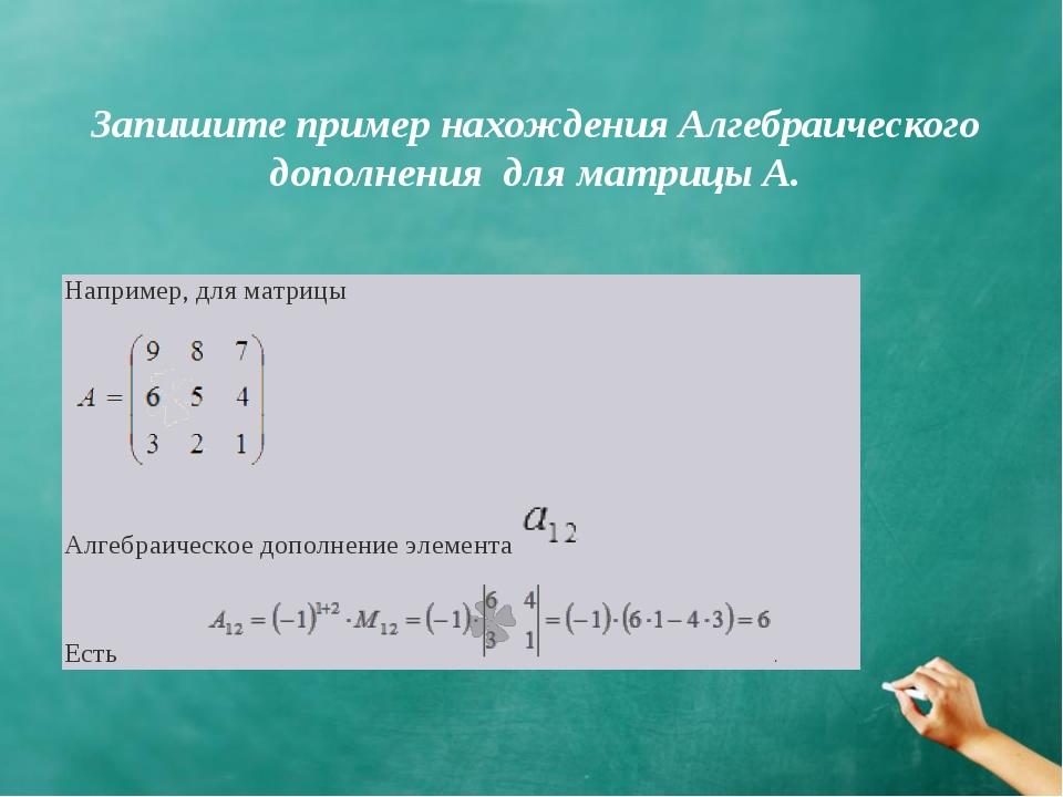 Запишите пример нахождения Алгебраического дополнения для матрицы А.