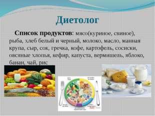 Диетолог Список продуктов: мясо(куриное, свиное), рыба, хлеб белый и черный,