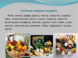 Полезные и вредные продукты Рыба, пепси, кефир, фанта, чипсы, геркулес, жирно