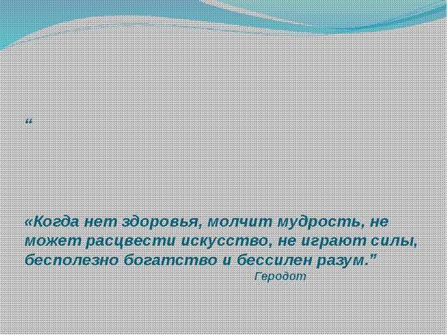 """"""" «Когда нет здоровья, молчит мудрость, не может расцвести искусство, не игр..."""