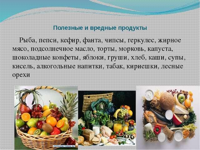 Полезные и вредные продукты Рыба, пепси, кефир, фанта, чипсы, геркулес, жирно...