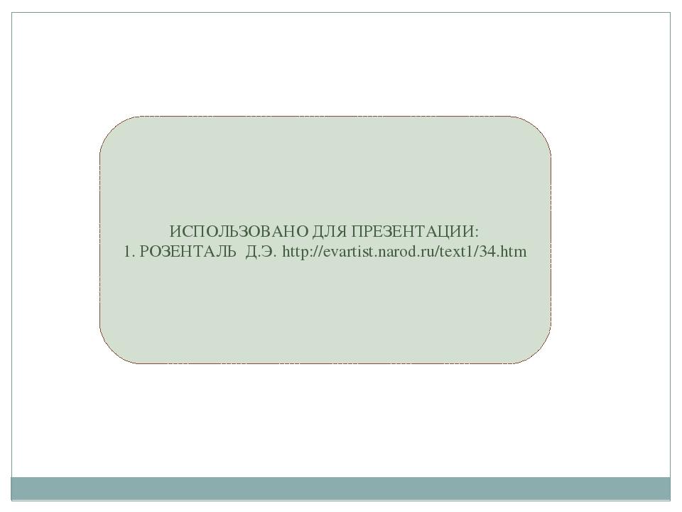 ИСПОЛЬЗОВАНО ДЛЯ ПРЕЗЕНТАЦИИ: 1. РОЗЕНТАЛЬ Д.Э. http://evartist.narod.ru/text...
