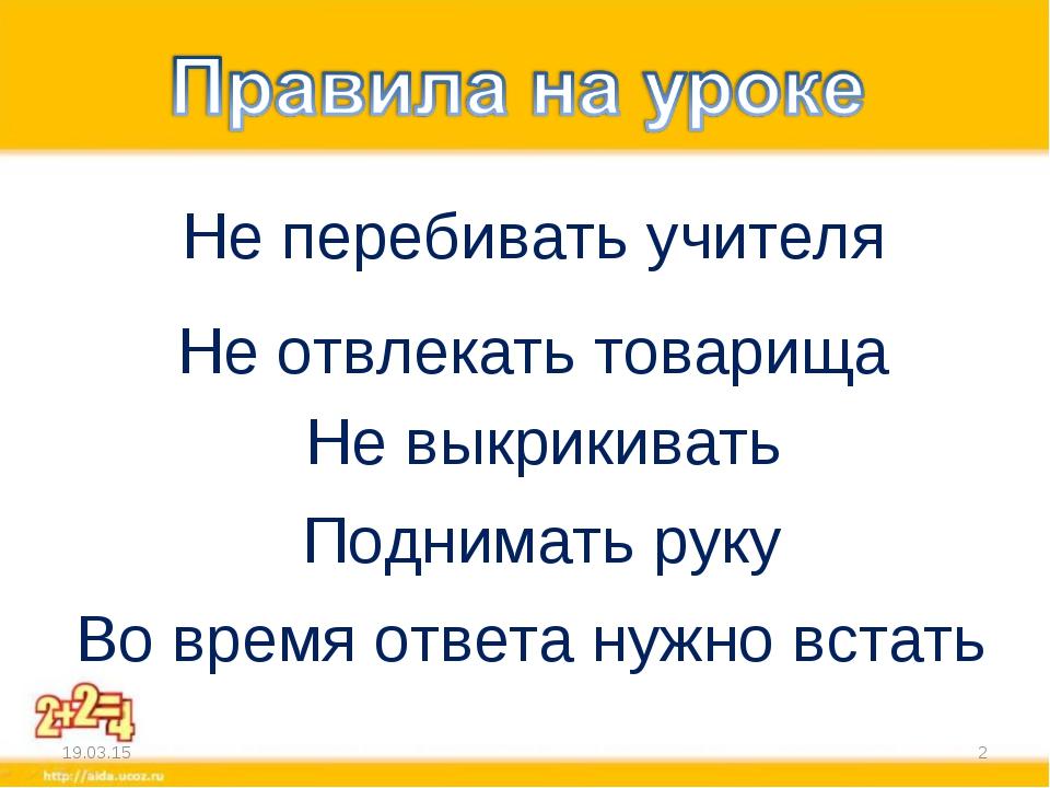 * * Не перебивать учителя Не отвлекать товарища Поднимать руку Во время ответ...