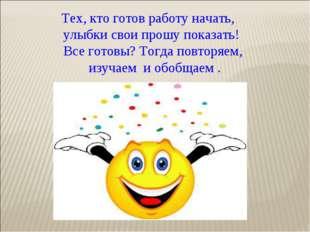 Тех, кто готов работу начать, улыбки свои прошу показать! Все готовы? Тогда п