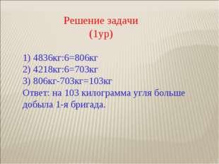 Решение задачи (1ур) 1) 4836кг:6=806кг 2) 4218кг:6=703кг 3) 806кг-703кг=103кг