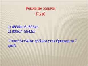 Решение задачи (2ур) 1) 4836кг:6=806кг 2) 806х7=5642кг  Ответ:5т 642кг добы