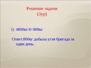 Решение задачи (3ур) 4800кг:6=800кг Ответ:800кг добыла угля бригада за один
