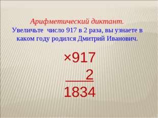 Арифметический диктант. Увеличьте число 917 в 2 раза, вы узнаете в каком году