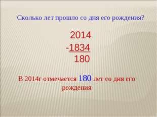 Сколько лет прошло со дня его рождения? 2014 -1834 180 В 2014г отмечается 180