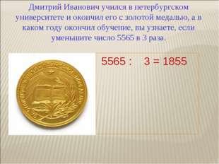 Дмитрий Иванович учился в петербургском университете и окончил его с золотой