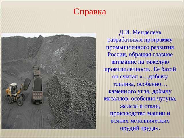 Справка Д.И. Менделеев разрабатывал программу промышленного развития России,...