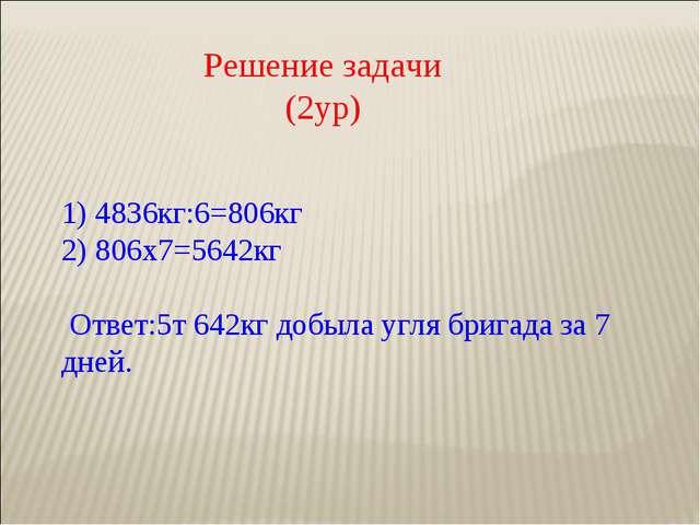 Решение задачи (2ур) 1) 4836кг:6=806кг 2) 806х7=5642кг  Ответ:5т 642кг добы...