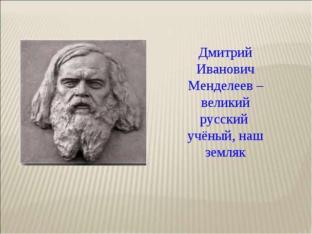 Дмитрий Иванович Менделеев – великий русский учёный, наш земляк