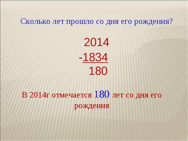 Сколько лет прошло со дня его рождения? 2014 -1834 180 В 2014г отмечается 180...