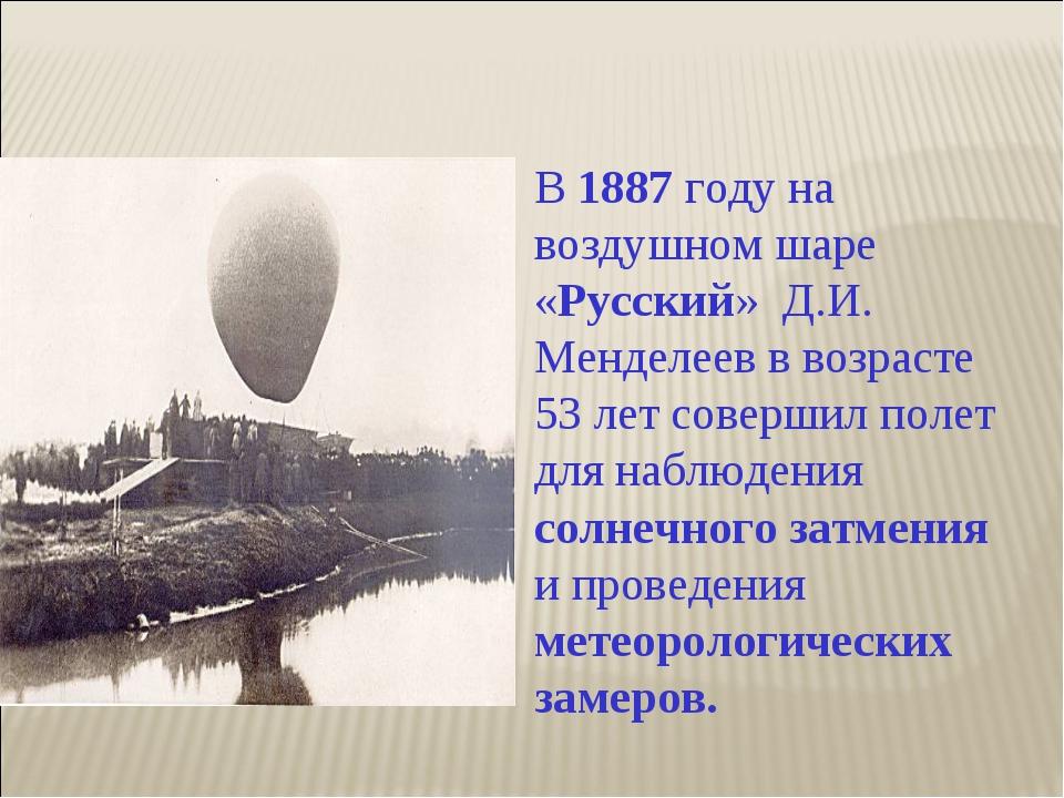 В 1887 году на воздушном шаре «Русский» Д.И. Менделеев в возрасте 53 лет сове...