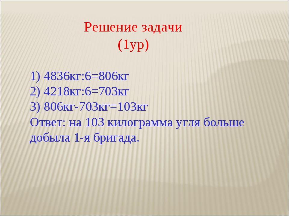 Решение задачи (1ур) 1) 4836кг:6=806кг 2) 4218кг:6=703кг 3) 806кг-703кг=103кг...